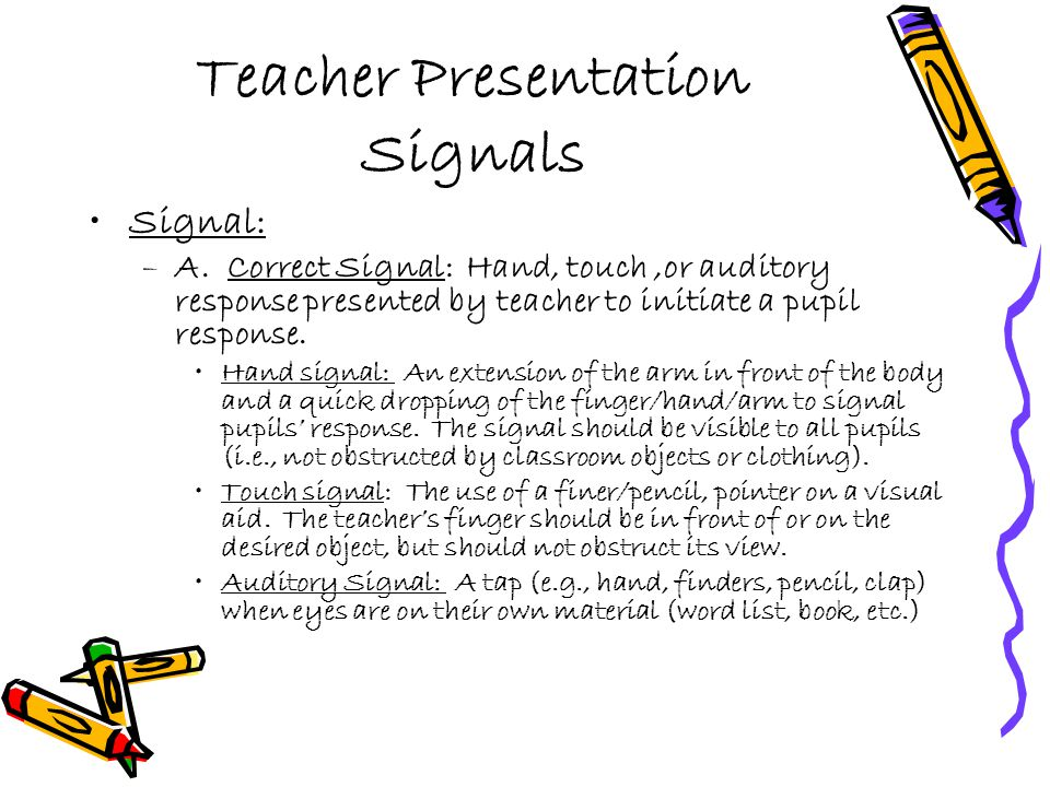 Teacher Presentation Signals Signal: –A. Correct Signal: Hand, touch,or auditory response presented by teacher to initiate a pupil response. Hand sign