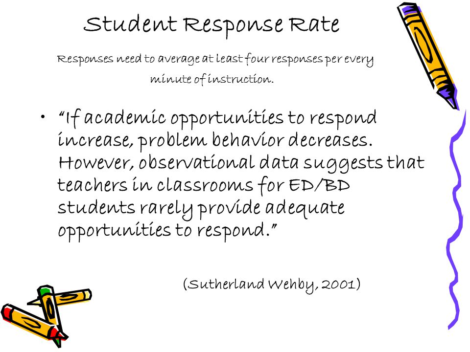 "Student Response Rate Responses need to average at least four responses per every minute of instruction. ""If academic opportunities to respond increas"