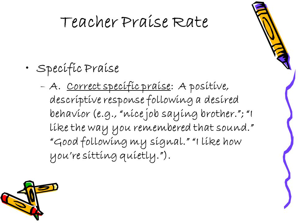 "Teacher Praise Rate Specific Praise –A. Correct specific praise: A positive, descriptive response following a desired behavior (e.g., ""nice job saying"