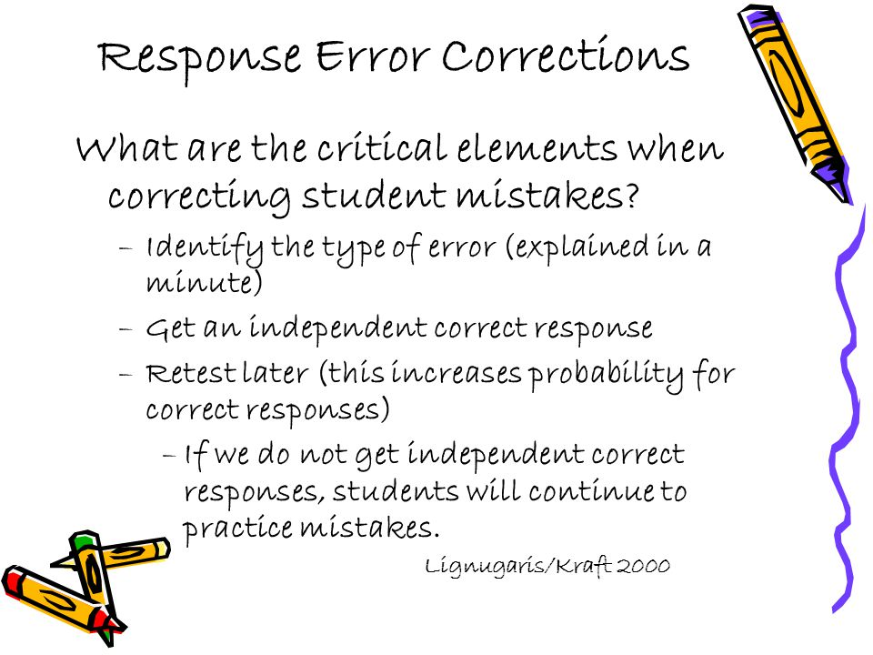 Response Error Corrections What are the critical elements when correcting student mistakes? –Identify the type of error (explained in a minute) –Get a