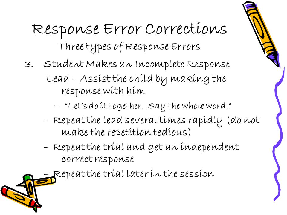 Response Error Corrections Three types of Response Errors 3.Student Makes an Incomplete Response Lead – Assist the child by making the response with h