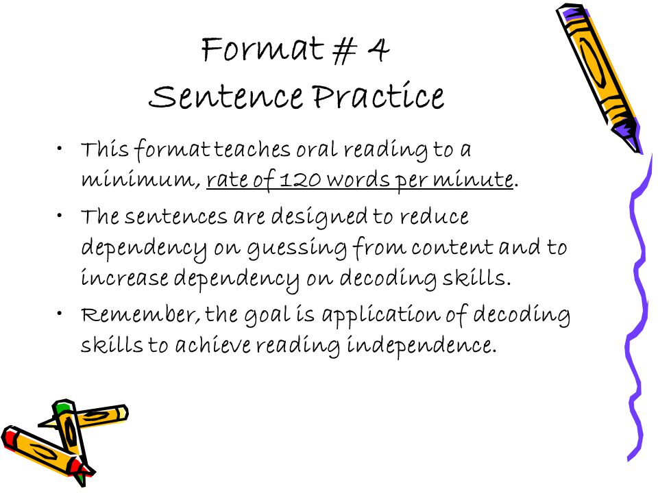 Format # 4 Sentence Practice This format teaches oral reading to a minimum, rate of 120 words per minute. The sentences are designed to reduce depende