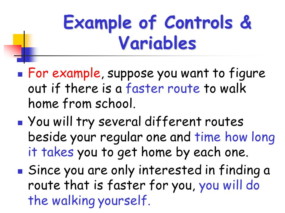 Example of Controls & Variables For example, suppose you want to figure out if there is a faster route to walk home from school. You will try several