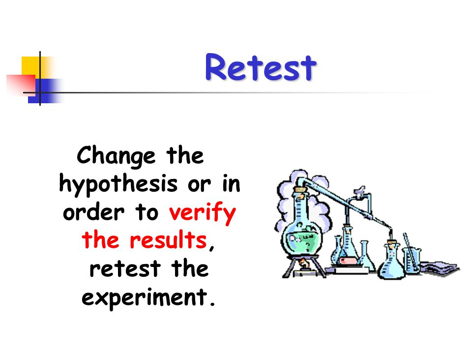 Retest Change the hypothesis or in order to verify the results, retest the experiment.