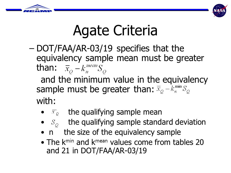 Agate Criteria –DOT/FAA/AR-03/19 specifies that the equivalency sample mean must be greater than: and the minimum value in the equivalency sample must be greater than: with: the qualifying sample mean the qualifying sample standard deviation n the size of the equivalency sample The k min and k mean values come from tables 20 and 21 in DOT/FAA/AR-03/19