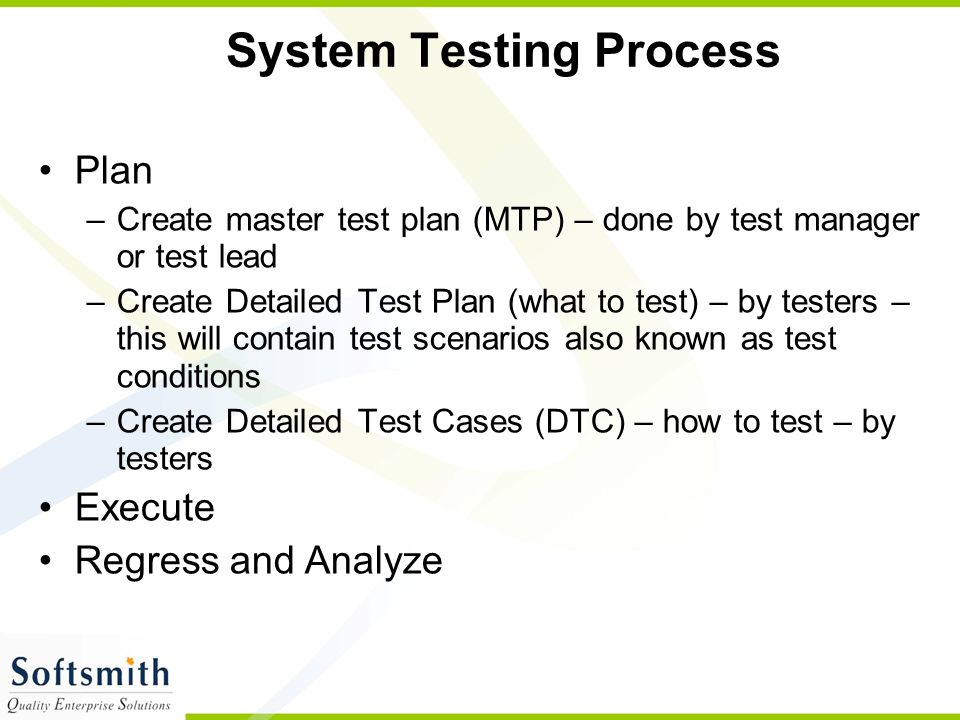 System Testing Process Plan –Create master test plan (MTP) – done by test manager or test lead –Create Detailed Test Plan (what to test) – by testers