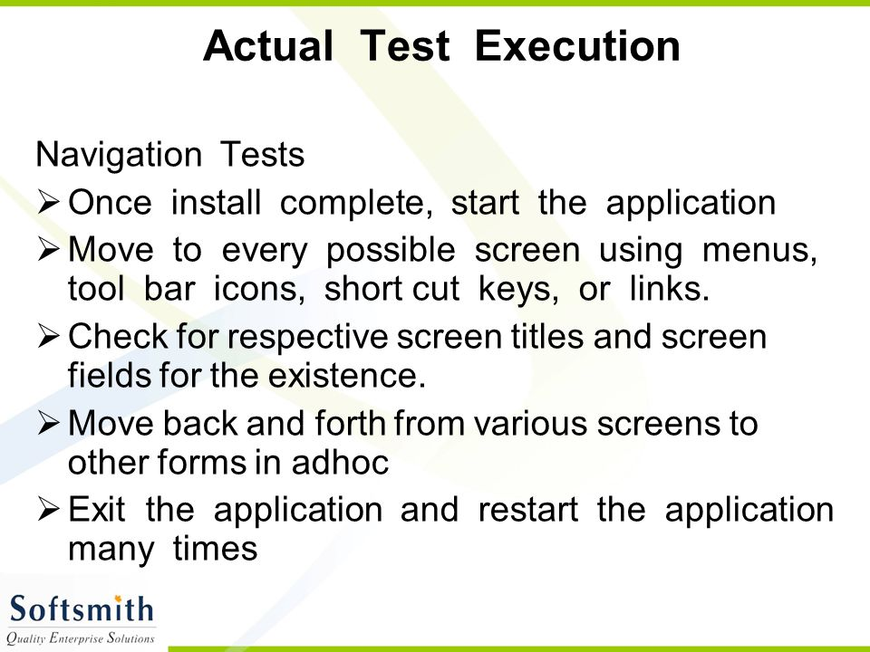 Actual Test Execution Navigation Tests  Once install complete, start the application  Move to every possible screen using menus, tool bar icons, sho
