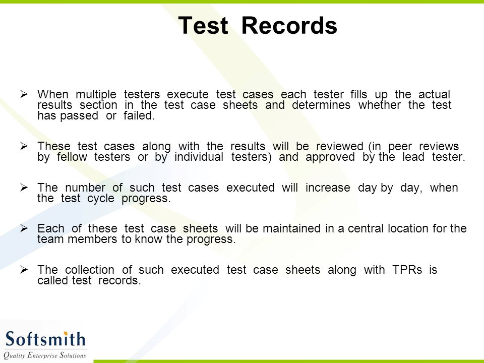 Test Records  When multiple testers execute test cases each tester fills up the actual results section in the test case sheets and determines whether