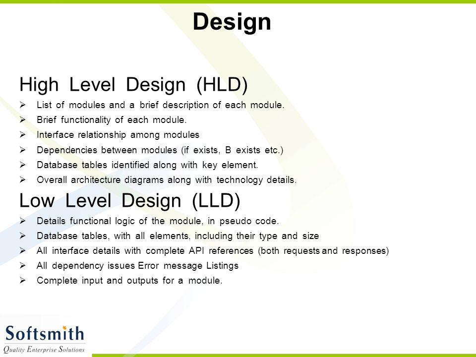 Design High Level Design (HLD)  List of modules and a brief description of each module.  Brief functionality of each module.  Interface relationshi