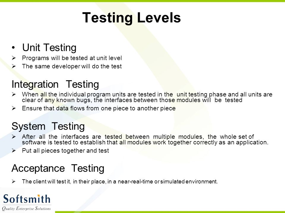 Testing Levels Unit Testing  Programs will be tested at unit level  The same developer will do the test Integration Testing  When all the individua