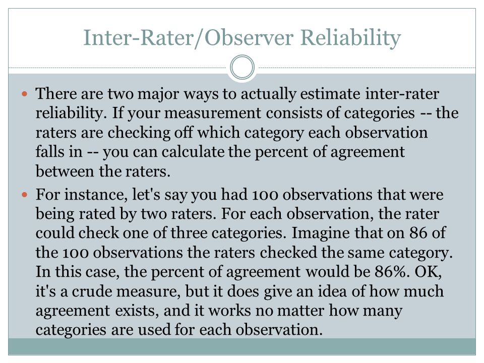 Inter-Rater/Observer Reliability There are two major ways to actually estimate inter-rater reliability.