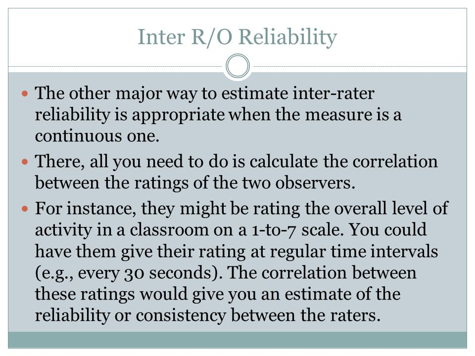 Inter R/O Reliability The other major way to estimate inter-rater reliability is appropriate when the measure is a continuous one.