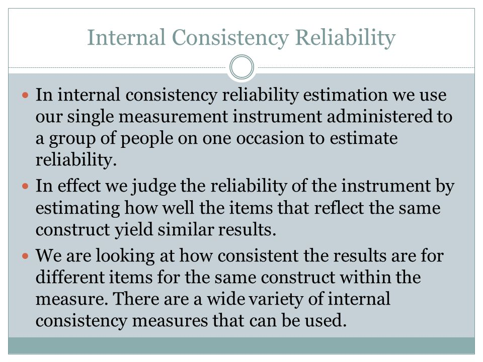Internal Consistency Reliability In internal consistency reliability estimation we use our single measurement instrument administered to a group of people on one occasion to estimate reliability.