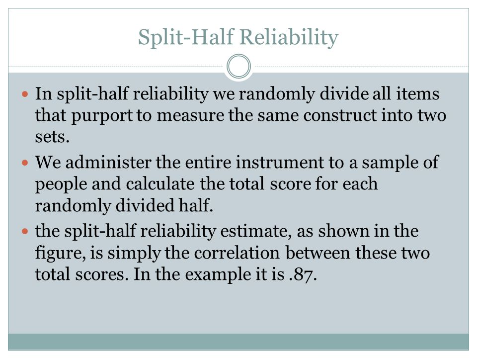 Split-Half Reliability In split-half reliability we randomly divide all items that purport to measure the same construct into two sets.