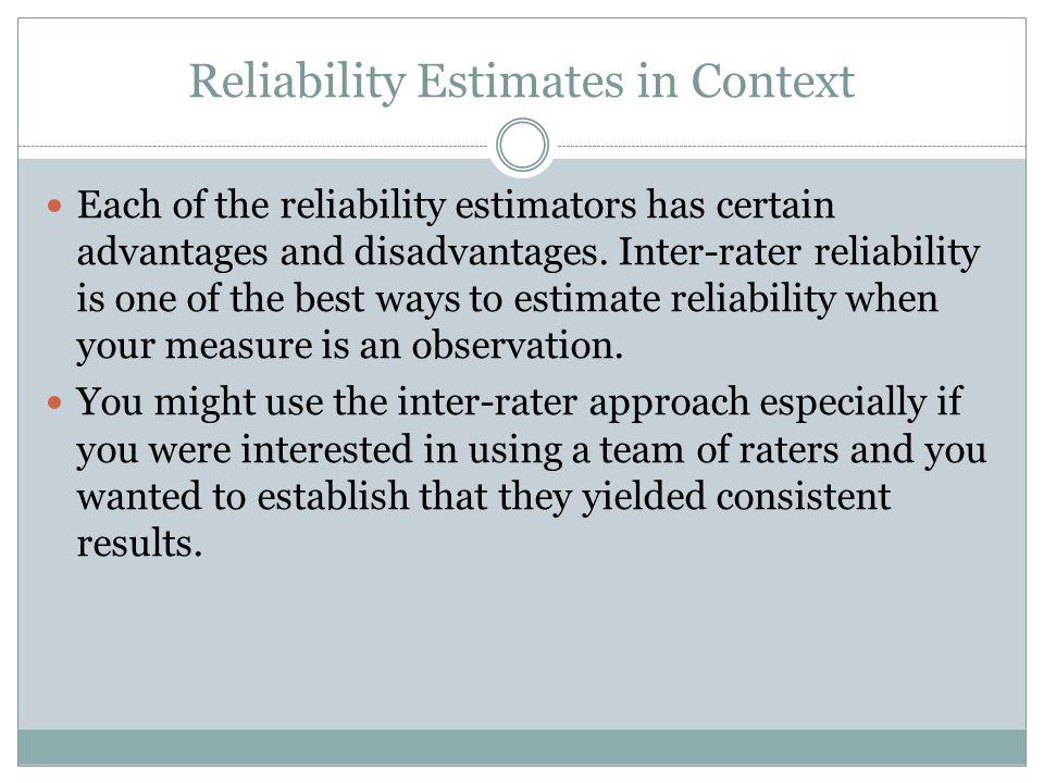 Reliability Estimates in Context Each of the reliability estimators has certain advantages and disadvantages. Inter-rater reliability is one of the be