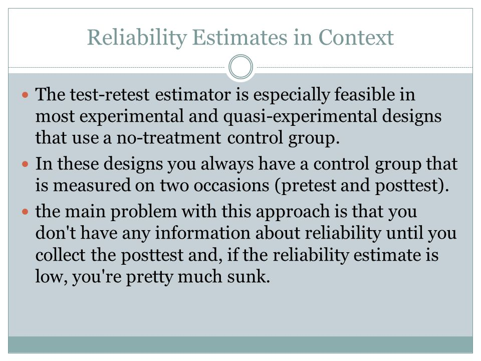 Reliability Estimates in Context The test-retest estimator is especially feasible in most experimental and quasi-experimental designs that use a no-treatment control group.
