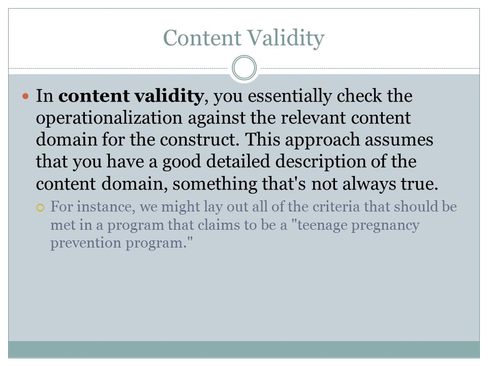 Content Validity In content validity, you essentially check the operationalization against the relevant content domain for the construct.