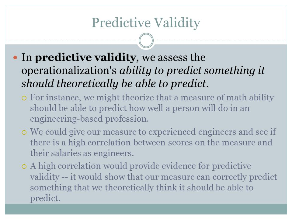 Predictive Validity In predictive validity, we assess the operationalization s ability to predict something it should theoretically be able to predict.