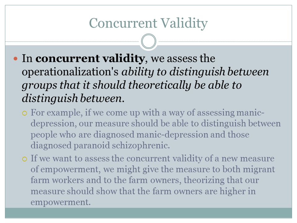 Concurrent Validity In concurrent validity, we assess the operationalization s ability to distinguish between groups that it should theoretically be able to distinguish between.