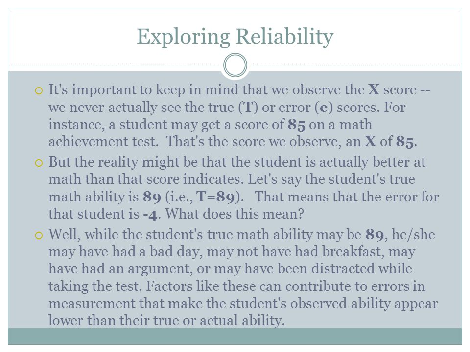 Exploring Reliability  It s important to keep in mind that we observe the X score -- we never actually see the true (T) or error (e) scores.