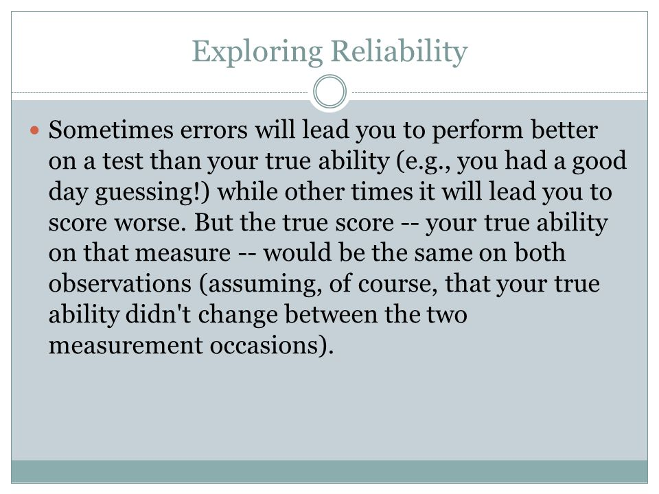 Exploring Reliability Sometimes errors will lead you to perform better on a test than your true ability (e.g., you had a good day guessing!) while other times it will lead you to score worse.