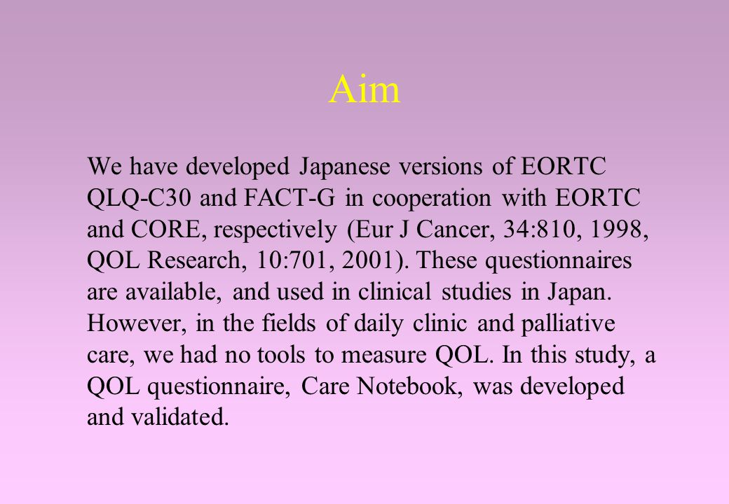 Aim We have developed Japanese versions of EORTC QLQ-C30 and FACT-G in cooperation with EORTC and CORE, respectively (Eur J Cancer, 34:810, 1998, QOL Research, 10:701, 2001).