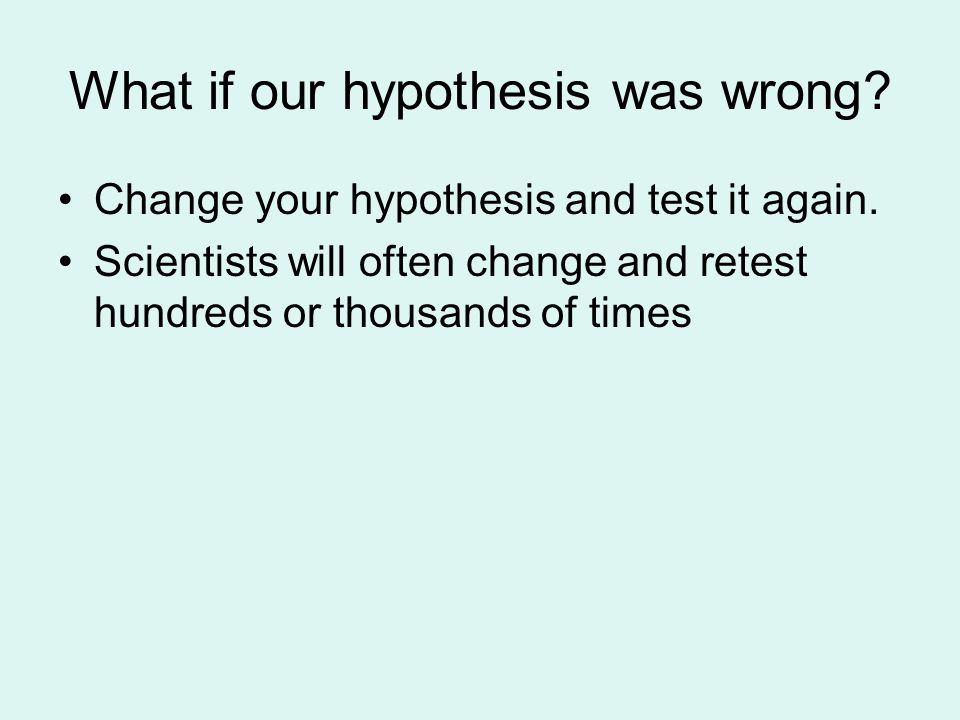 What if our hypothesis was wrong. Change your hypothesis and test it again.