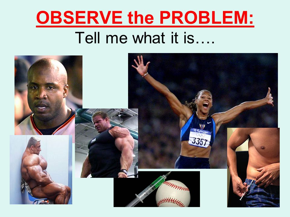 STATE the PROBLEM - Can be more than one Steroids –Unfair advantage –Health Risks –Negatively viewed by public –Loss of income –Shame