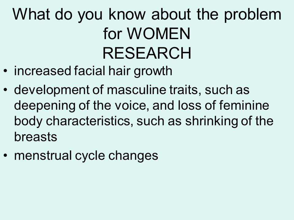 What do you know about the problem for WOMEN RESEARCH increased facial hair growth development of masculine traits, such as deepening of the voice, and loss of feminine body characteristics, such as shrinking of the breasts menstrual cycle changes