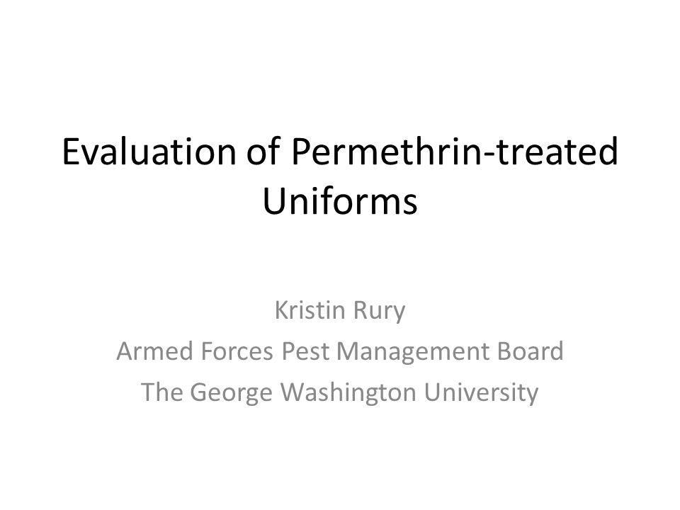 Evaluation of Permethrin-treated Uniforms Kristin Rury Armed Forces Pest Management Board The George Washington University
