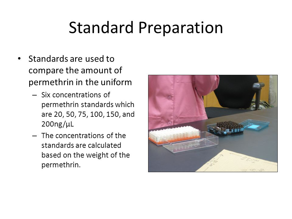 Standard Preparation Standards are used to compare the amount of permethrin in the uniform – Six concentrations of permethrin standards which are 20, 50, 75, 100, 150, and 200ng/µL – The concentrations of the standards are calculated based on the weight of the permethrin.
