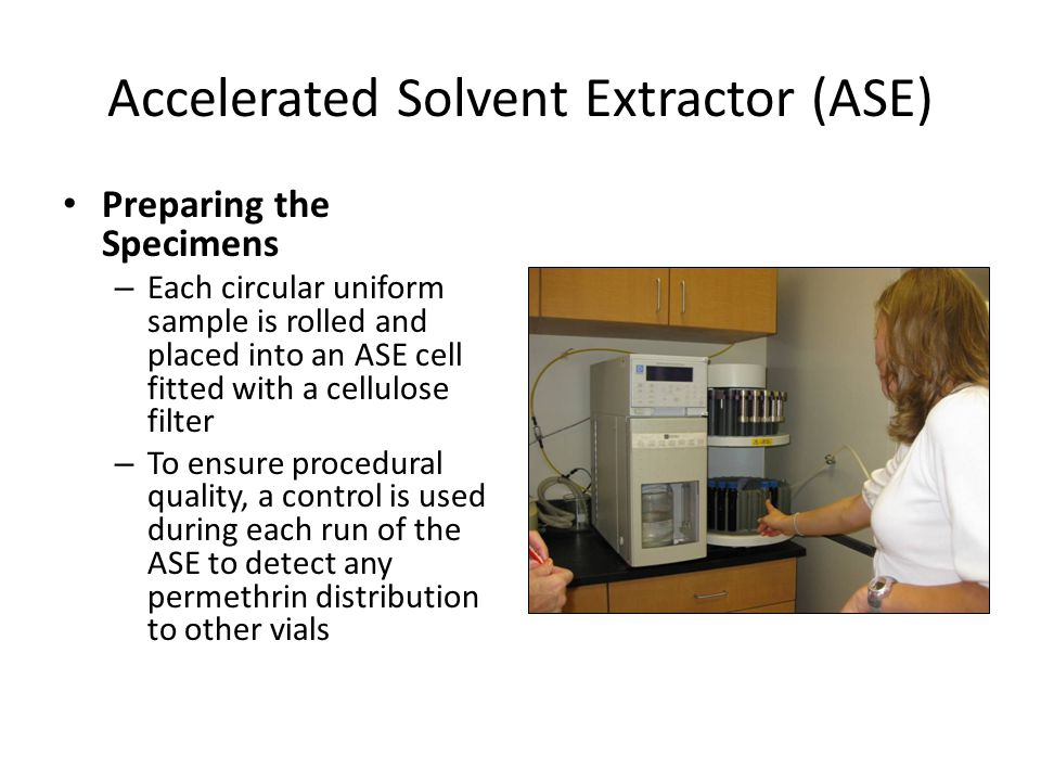 Accelerated Solvent Extractor (ASE) Preparing the Specimens – Each circular uniform sample is rolled and placed into an ASE cell fitted with a cellulose filter – To ensure procedural quality, a control is used during each run of the ASE to detect any permethrin distribution to other vials