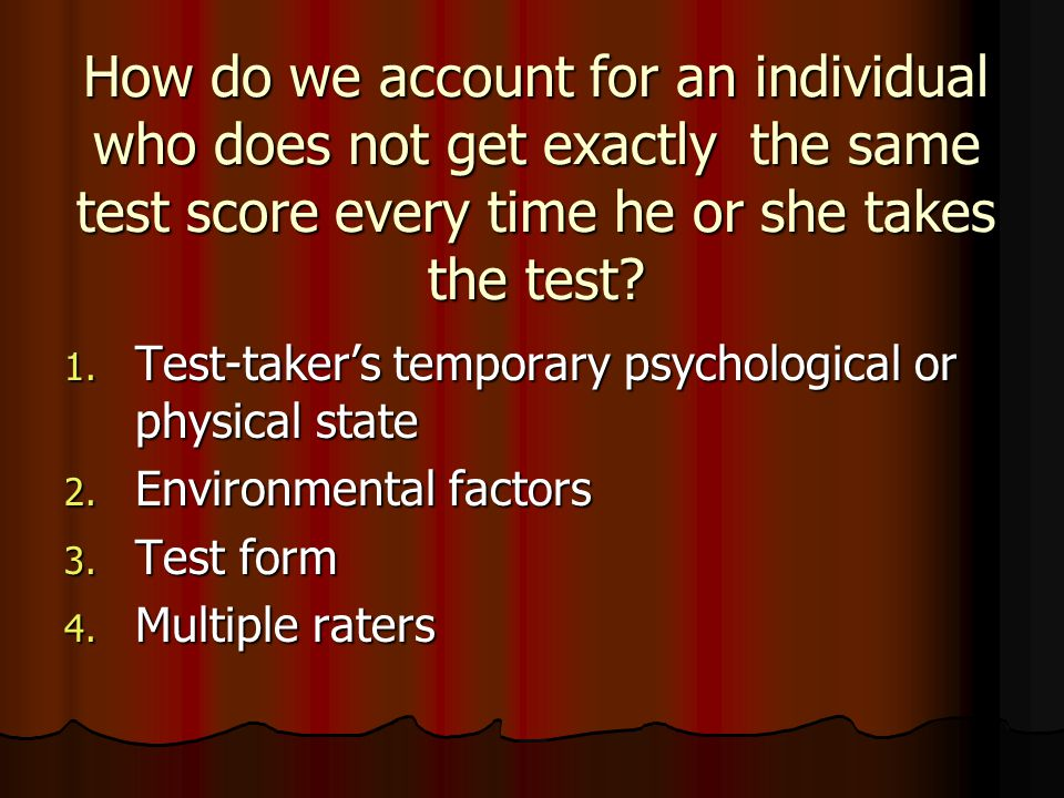 How do we account for an individual who does not get exactly the same test score every time he or she takes the test? 1. Test-taker's temporary psycho