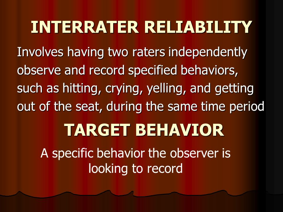 INTERRATER RELIABILITY Involves having two raters independently observe and record specified behaviors, such as hitting, crying, yelling, and getting