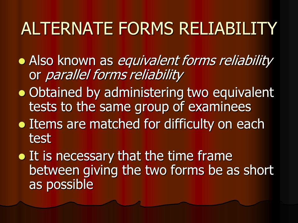 ALTERNATE FORMS RELIABILITY Also known as equivalent forms reliability or parallel forms reliability Also known as equivalent forms reliability or par
