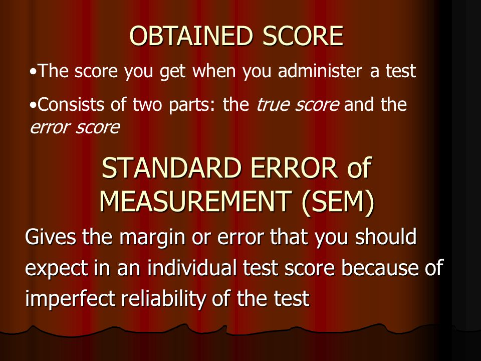 STANDARD ERROR of MEASUREMENT (SEM) Gives the margin or error that you should expect in an individual test score because of imperfect reliability of t