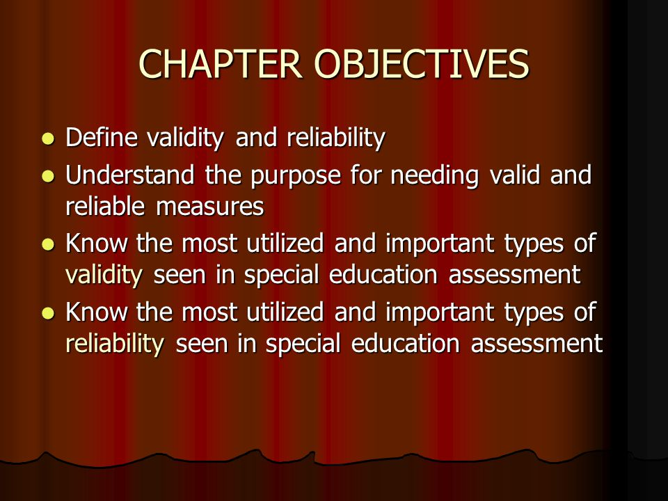 CHAPTER OBJECTIVES Define validity and reliability Define validity and reliability Understand the purpose for needing valid and reliable measures Unde
