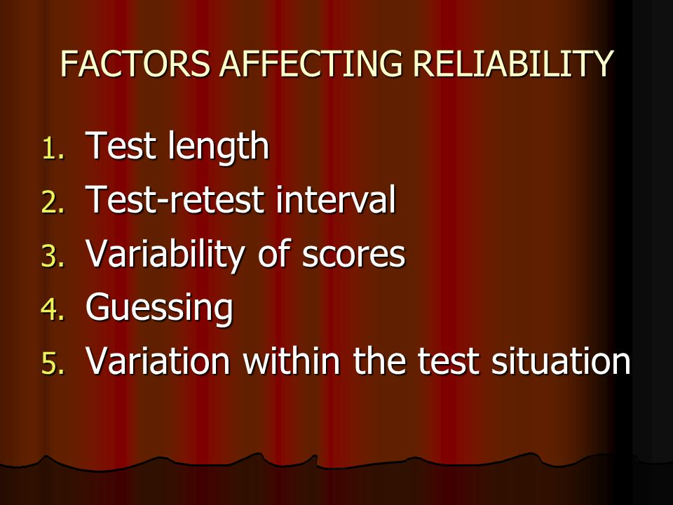 FACTORS AFFECTING RELIABILITY 1. Test length 2. Test-retest interval 3. Variability of scores 4. Guessing 5. Variation within the test situation