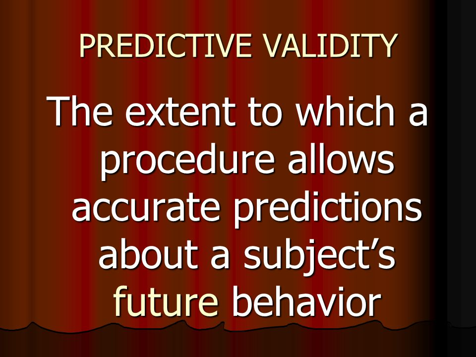 PREDICTIVE VALIDITY The extent to which a procedure allows accurate predictions about a subject's future behavior