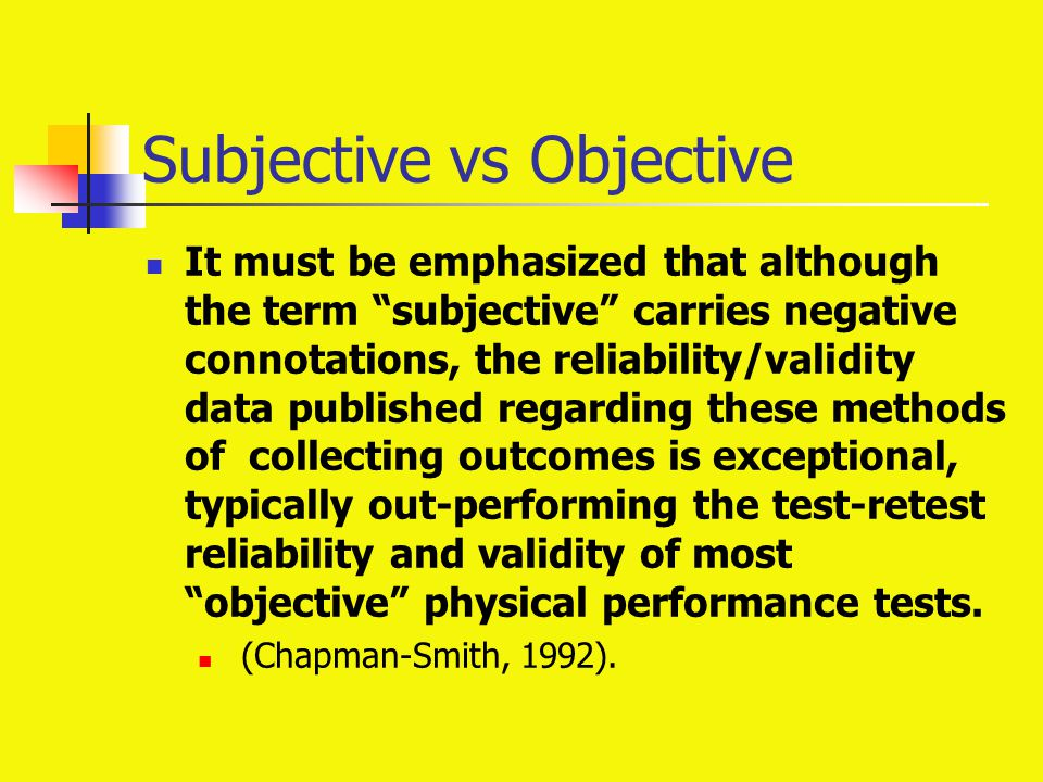 "Subjective vs Objective It must be emphasized that although the term ""subjective"" carries negative connotations, the reliability/validity data publish"