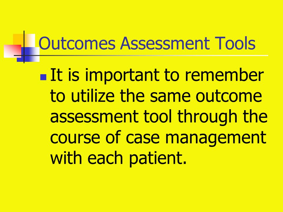 Outcomes Assessment Tools It is important to remember to utilize the same outcome assessment tool through the course of case management with each pati
