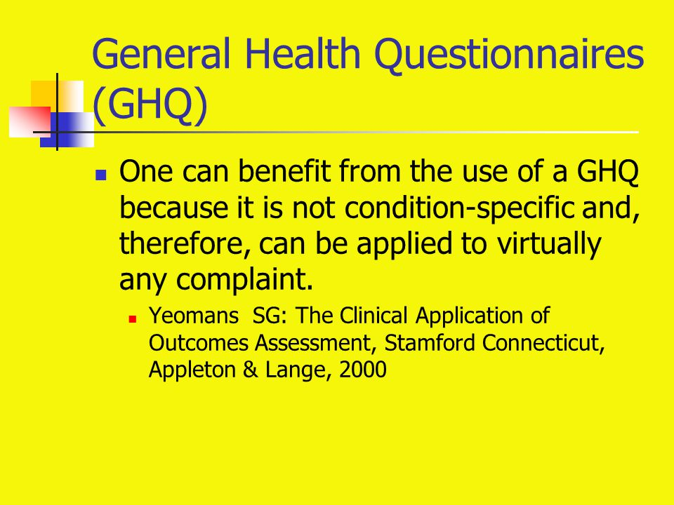 General Health Questionnaires (GHQ) One can benefit from the use of a GHQ because it is not condition-specific and, therefore, can be applied to virtu