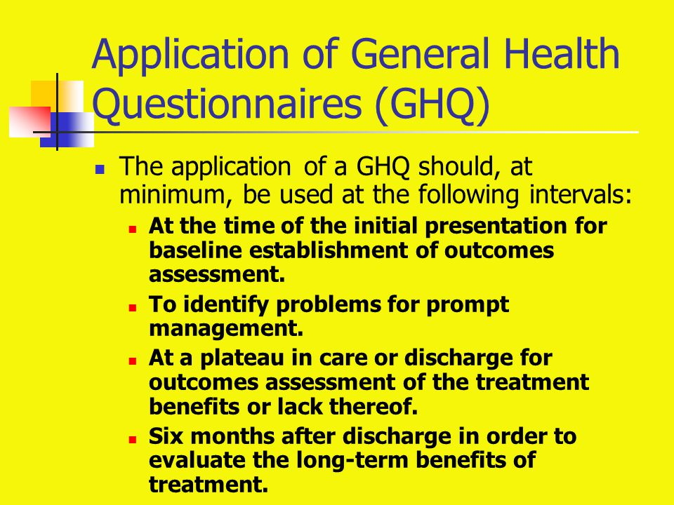 Application of General Health Questionnaires (GHQ) The application of a GHQ should, at minimum, be used at the following intervals: At the time of the
