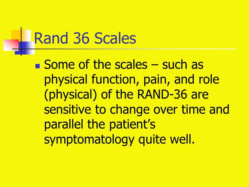 Rand 36 Scales Some of the scales – such as physical function, pain, and role (physical) of the RAND-36 are sensitive to change over time and parallel