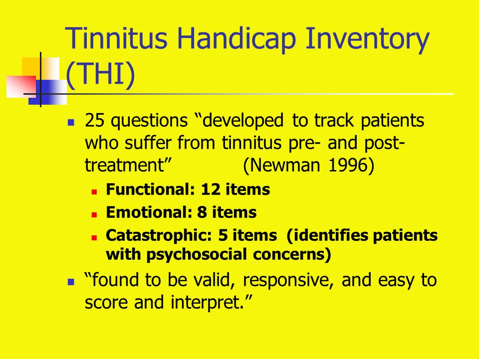 "Tinnitus Handicap Inventory (THI) 25 questions ""developed to track patients who suffer from tinnitus pre- and post- treatment"" (Newman 1996) Functiona"