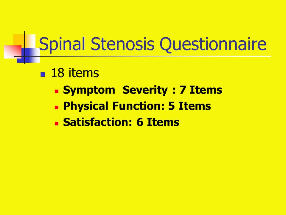 Spinal Stenosis Questionnaire 18 items Symptom Severity : 7 Items Physical Function: 5 Items Satisfaction: 6 Items