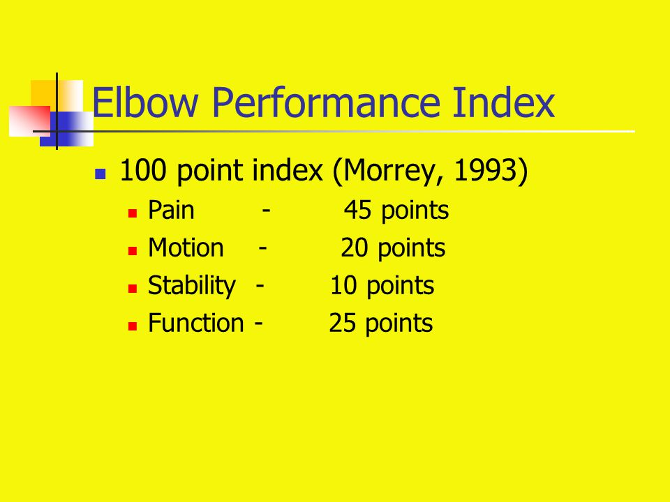 Elbow Performance Index 100 point index (Morrey, 1993) Pain - 45 points Motion - 20 points Stability - 10 points Function - 25 points