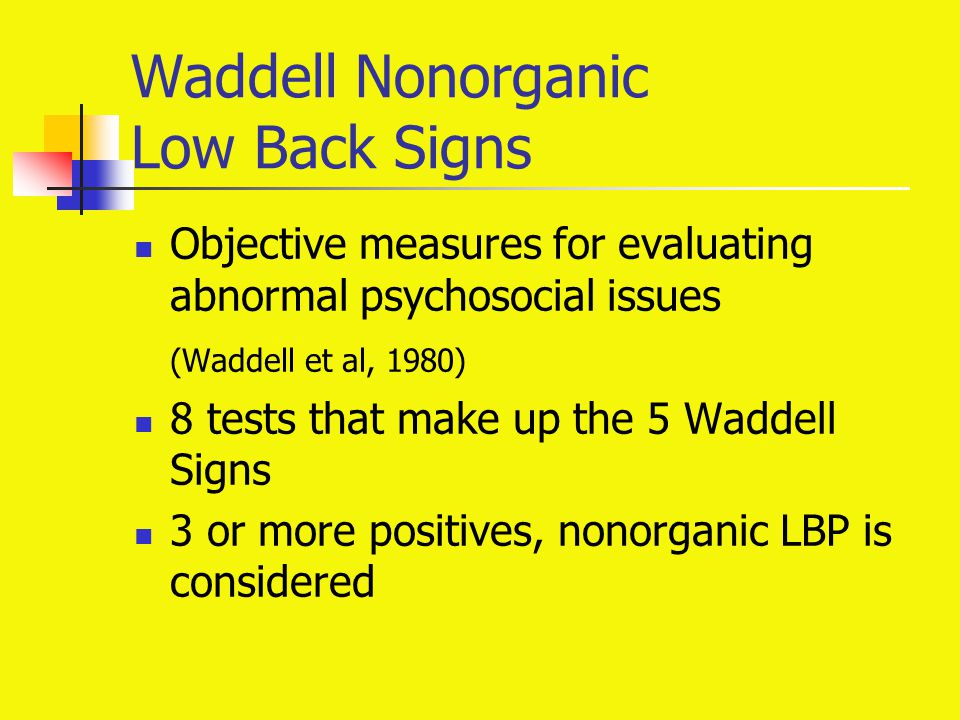 Waddell Nonorganic Low Back Signs Objective measures for evaluating abnormal psychosocial issues (Waddell et al, 1980) 8 tests that make up the 5 Wadd