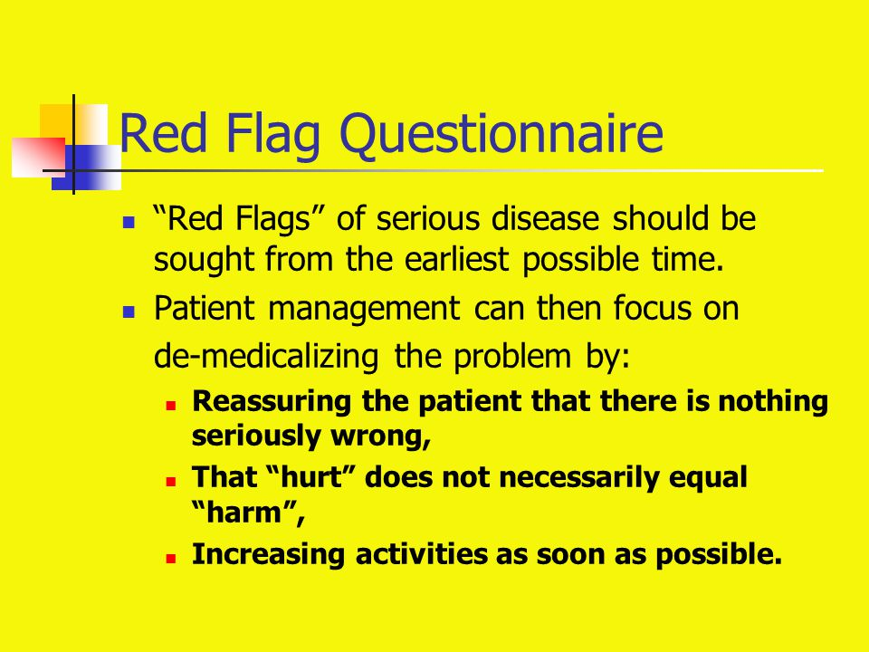 "Red Flag Questionnaire ""Red Flags"" of serious disease should be sought from the earliest possible time. Patient management can then focus on de-medica"