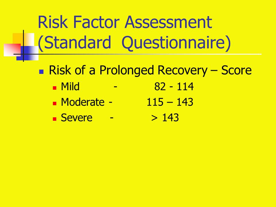 Risk Factor Assessment (Standard Questionnaire) Risk of a Prolonged Recovery – Score Mild - 82 - 114 Moderate - 115 – 143 Severe - > 143